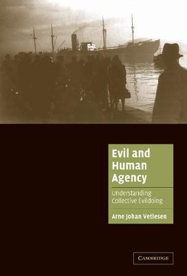 Evil and Human Agency: Understanding Collective Evildoing - Vetlesen, Arne Johan, and Alexander, Jeffrey C (Editor), and Seidman, Steven, Professor (Editor)