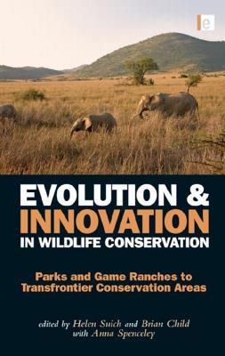 Evolution and Innovation in Wildlife Conservation: Parks and Game Ranches to Transfrontier Conservation Areas - Suich, Helen (Editor), and Child, Brian (Editor), and Suich, Anna (Editor)