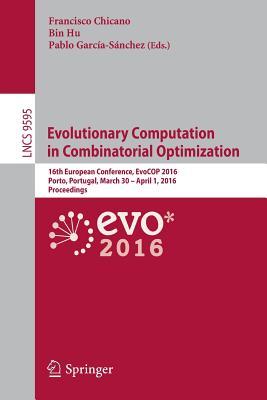 Evolutionary Computation in Combinatorial Optimization: 16th European Conference, Evocop 2016, Porto, Portugal, March 30 -- April 1, 2016, Proceedings - Chicano, Francisco (Editor)