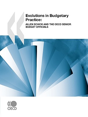 Evolutions in Budgetary Practice: Allen Schick and the OECD Senior Budget Officials - Oecd Publishing, Publishing