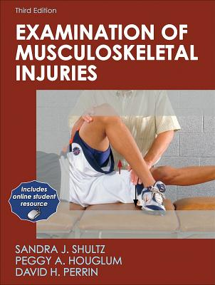 Examination of Musculoskeletal Injuries - Shultz, Sandra, and Houglum, Peggy, and Perrin, David, Dr.