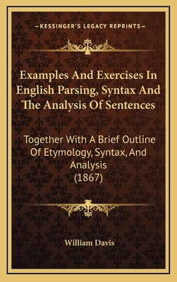 Examples and Exercises in English Parsing, Syntax and the Analysis of Sentences: Together with a Brief Outline of Etymology, Syntax, and Analysis (1867) - Davis, William