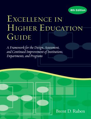 Excellence in Higher Education Guide: A Framework for the Design, Assessment, and Continuing Improvement of Institutions, Departments, and Programs - Ruben, Brent D.