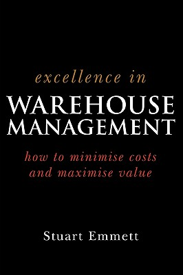 Excellence in Warehouse Management: How to Minimise Costs and Maximise Value - Emmett, Stuart