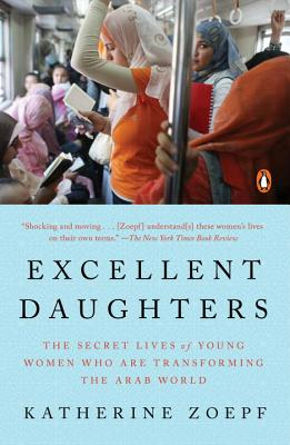 Excellent Daughters: The Secret Lives of Young Women Who Are Transforming the Arab World - Zoepf, Katherine
