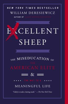 Excellent Sheep: The Miseducation of the American Elite and the Way to a Meaningful Life - Deresiewicz, William, Professor