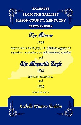 Excerpts from the Earliest Mason County, Kentucky Newspapers: The Mirror 1799 and the Maysville Eagle 1818 and 1825 - Winters-Ibrahim, Rachelle