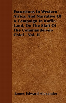 Excursions in Western Africa, and Narrative of a Campaign in Kaffir-Land, on the Staff of the Commander-In-Chief - Vol. II - Alexander, James Edward, Sir