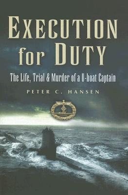 Execution for Duty: The Life, Trial and Murder of A U-boat Captain - Hansen, Peter C