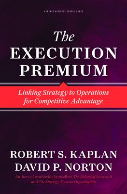 Execution Premium: Linking Strategy to Operations for Competitive Advantage - Kaplan, Robert S, and Norton, David P