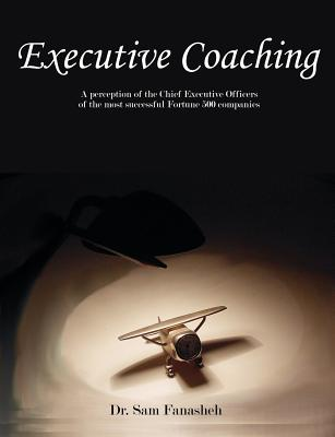 Executive Coaching: A Perception of the Chief Executive Officers of the Most Successful Fortune 500 Companies - Fanasheh, Sam