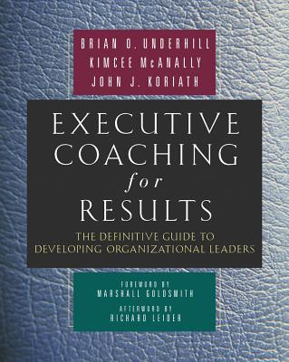 Executive Coaching for Results: The Definitive Guide to Developing Organizational Leaders - Underhill, Brian O, and McAnally, Kimcee, and Koriath, John J