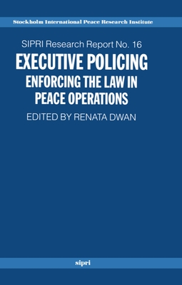 Executive Policing: Enforcing the Law in Peace Operations - Dwan, Renata (Editor)
