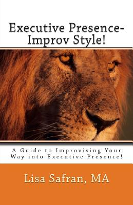 Executive Presence- Improv Style!: A Guide to Improvising Your Way Into Executive Presence! - Safran, Lisa