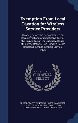 Exemption from Local Taxation for Wireless Service Providers: Hearing Before the Subcommittee on Commercial and Administrative Law of the Committee on the Judiciary, House of Representatives, One Hundred Fourth Congress, Second Session, July 25, 1996 - United States Congress House Committe (Creator)