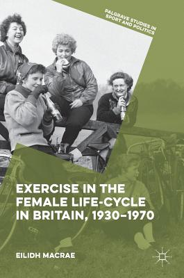 Exercise in the Female Life-Cycle in Britain, 1930-1970 - MacRae, Eilidh