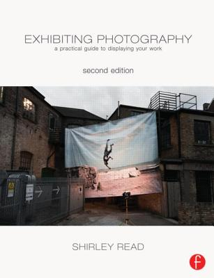 Exhibiting Photography: A Practical Guide to Displaying Your Work - Read, Shirley