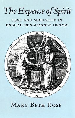 Expense of Spirit: Love and Sexuality in English Renaissance Drama - Rose, Mary Beth