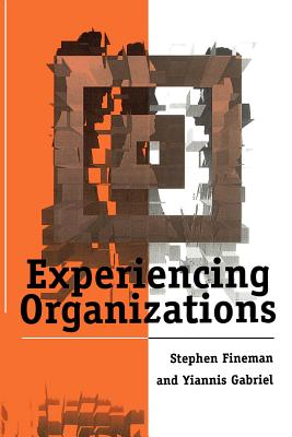 Experiencing Organizations - Fineman, Stephen, Dr., and Gabriel, Yiannis, Dr.