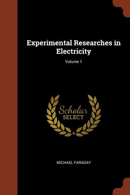 Experimental Researches in Electricity; Volume 1 - Faraday, Michael