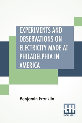 Experiments And Observations On Electricity Made At Philadelphia In America: And Communicated In Several Letters To Mr. P. Collinson, Of London - Franklin, Benjamin