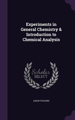 Experiments in General Chemistry & Introduction to Chemical Analysis - Volhard, Jakob