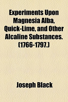 Experiments Upon Magnesia Alba, Quick-Lime, and Other Alcaline Substances. (1766-1797.) - Black, Joseph