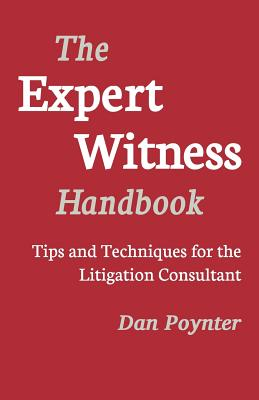 Expert Witness Handbook: Tips and Techniques for the Litigations Consultant - Poynter, Dan