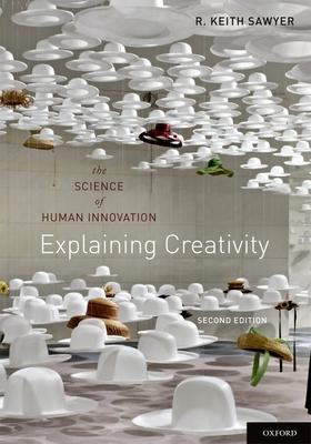 Explaining Creativity: The Science of Human Innovation - Sawyer, R Keith