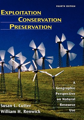 Exploitation Conservation Preservation: A Geographic Perspective on Natural Resource Use - Cutter, Susan L, Dr., and Renwick, William H