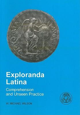 Exploranda Latina: Latin Comprehension and Unseen Practice - Wilson, W Michael