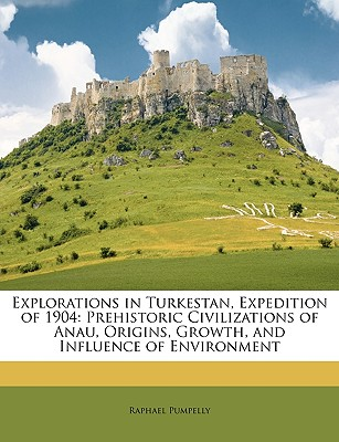 Explorations in Turkestan, Expedition of 1904: Prehistoric Civilizations of Anau, Origins, Growth, and Influence of Environment - Pumpelly, Raphael