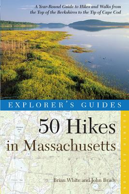 Explorer's Guide 50 Hikes in Massachusetts: A Year-Round Guide to Hikes and Walks from the Top of the Berkshires to the Tip of Cape Cod - White, Brian, and Brady, John