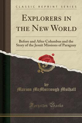 Explorers in the New World: Before and After Columbus and the Story of the Jesuit Missions of Paraguay (Classic Reprint) - Mulhall, Marion McMurrough