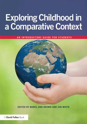 Exploring childhood in a comparative context: An introductory guide for students - Brown, Mabel-Ann (Editor), and White, Jon (Editor)