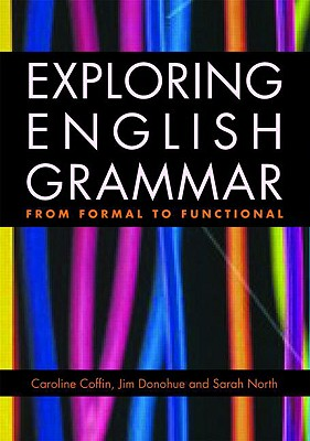 Exploring English Grammar: From Formal to Functional - Coffin, Caroline, and Donohue, Jim, and North, Sarah