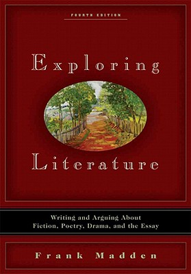 Exploring Literature: Writing and Arguing about Fiction, Poetry, Drama, and the Essay - Madden, Frank