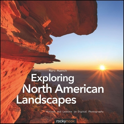 Exploring North American Landscapes: Visions and Lessons in Digital Photography - Muench, Marc