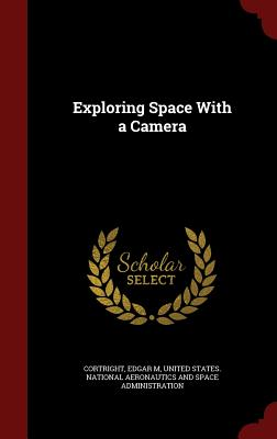 Exploring Space with a Camera - Cortright, Edgar M, and United States National Aeronautics and (Creator)