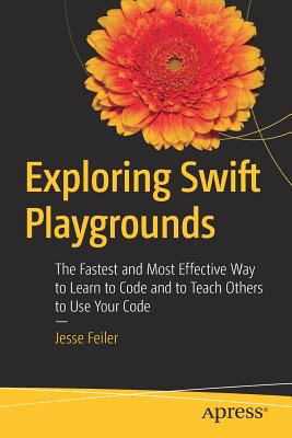 Exploring Swift Playgrounds: The Fastest and Most Effective Way to Learn to Code and to Teach Others to Use Your Code - Feiler, Jesse