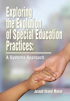 Exploring the Evolution of Special Education Practices: A Systems Approach: A Systems Approach - Monye, Joe Ifeanyi