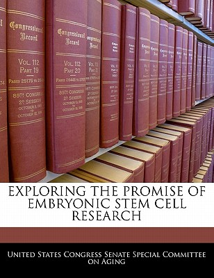 Exploring the Promise of Embryonic Stem Cell Research - United States Congress Senate Special Co (Creator)