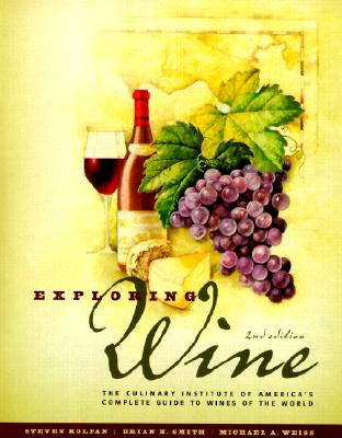 Exploring Wine: The Culinary Institute of America's Guide to Wines of the World - Kolpan, Steven, and Smith, Brian H, and Weiss, Michael A