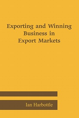 Exporting and Winning Business in Export Markets - Harbottle, Ian