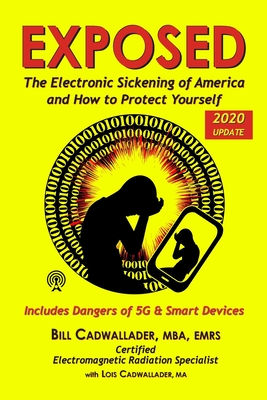 Exposed: The Electronic Sickening of America and How to Protect Yourself - Includes Dangers of 5g & Smart Devices - Cadwallader, Bill