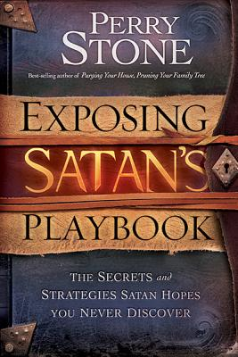 Exposing Satan's Playbook: The Secrets and Strategies Satan Hopes You Never Discover - Stone, Perry