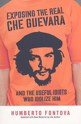 Exposing the Real Che Guevara: And the Useful Idiots Who Idolize Him - Fontova, Humberto