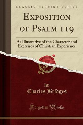 Exposition of Psalm 119: As Illustrative of the Character and Exercises of Christian Experience (Classic Reprint) - Bridges, Charles