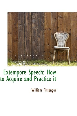 Extempore Speech: How to Acquire and Practice It - Pittenger, William, Lieut.