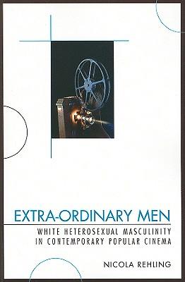 Extra-Ordinary Men: White Heterosexual Masculinity and Contemporary Popular Cinema - Rehling, Nicola
